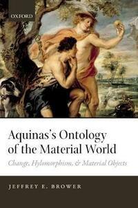 Aquinas's Ontology of the Material World: Change, Hylomorphism, and Material Objects - Jeffrey E. Brower - cover