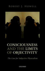 Consciousness and the Limits of Objectivity: The Case for Subjective Physicalism - Robert J. Howell - cover