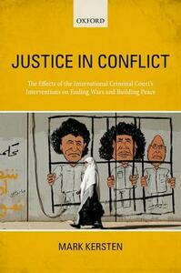 Justice in Conflict: The Effects of the International Criminal Court's Interventions on Ending Wars and Building Peace - Mark Kersten - cover