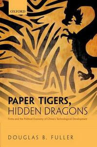 Paper Tigers, Hidden Dragons: Firms and the Political Economy of China's Technological Development - Douglas B. Fuller - cover
