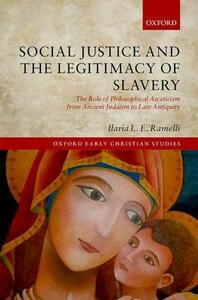 Social Justice and the Legitimacy of Slavery: The Role of Philosophical Asceticism from Ancient Judaism to Late Antiquity - Ilaria L. E. Ramelli - cover