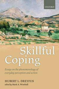 Skillful Coping: Essays on the phenomenology of everyday perception and action - Hubert L. Dreyfus - cover