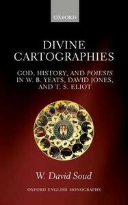 Divine Cartographies: God, History, and Poiesis in W. B. Yeats, David Jones, and T. S. Eliot - W. David Soud - cover