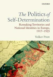 The Politics of Self-Determination: Remaking Territories and National Identities in Europe, 1917-1923 - Volker Prott - cover