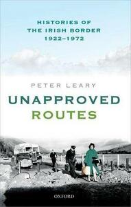 Unapproved Routes: Histories of the Irish Border, 1922-1972 - Peter Leary - cover