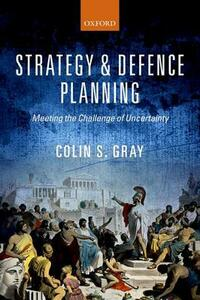 Strategy and Defence Planning: Meeting the Challenge of Uncertainty - Colin S. Gray - cover