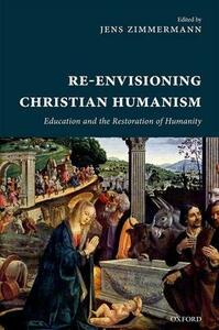 Re-Envisioning Christian Humanism: Education and the Restoration of Humanity - cover