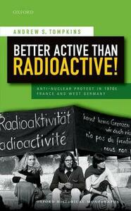 Better Active than Radioactive!: Anti-Nuclear Protest in 1970s France and West Germany - Andrew S. Tompkins - cover
