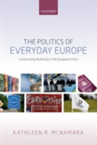The Politics of Everyday Europe: Constructing Authority in the European Union - Kathleen R. McNamara - cover