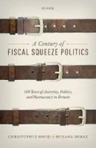 A Century of Fiscal Squeeze Politics: 100 Years of Austerity, Politics, and Bureaucracy in Britain - Christopher Hood,Rozana Himaz - cover