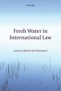 Fresh Water in International Law - Laurence Boisson de Chazournes - cover