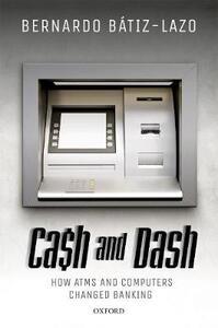 Cash and Dash: How ATMs and Computers Changed Banking - Bernardo Batiz-Lazo - cover