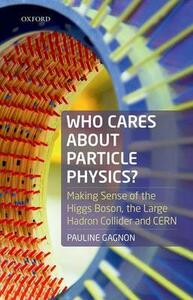 Who Cares about Particle Physics?: Making Sense of the Higgs Boson, the Large Hadron Collider and CERN - Pauline Gagnon - cover