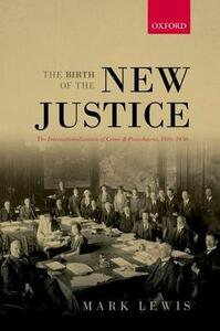 The Birth of the New Justice: The Internationalization of Crime and Punishment, 1919-1950 - Mark Lewis - cover