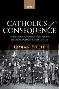 Catholics of Consequence: Transnational Education, Social Mobility, and the Irish Catholic Elite 1850-1900 - Ciaran O'Neill - cover