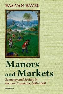 Manors and Markets: Economy and Society in the Low Countries 500-1600 - Bas van Bavel - cover