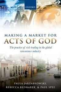 Making a Market for Acts of God: The Practice of Risk Trading in the Global Reinsurance Industry - Paula Jarzabkowski,Rebecca Bednarek,Paul Spee - cover