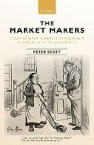 The Market Makers: Creating Mass Markets for Consumer Durables in Inter-war Britain - Peter Scott - cover