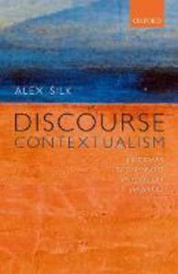 Discourse Contextualism: A Framework for Contextualist Semantics and Pragmatics - Alex Silk - cover