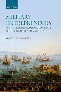 Military Entrepreneurs and the Spanish Contractor State in the Eighteenth Century - Rafael Torres Sanchez - cover