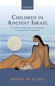 Children in Ancient Israel: The Hebrew Bible and Mesopotamia in Comparative Perspective - Shawn W. Flynn - cover