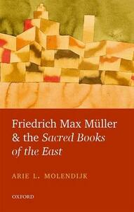 Friedrich Max Muller and the Sacred Books of the East - Arie L. Molendijk - cover