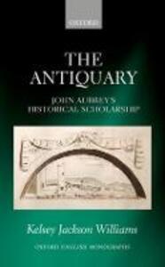The Antiquary: John Aubrey's Historical Scholarship - Kelsey Jackson Williams - cover