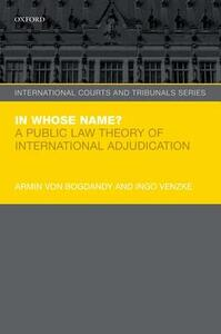 In Whose Name?: A Public Law Theory of International Adjudication - Armin von Bogdandy,Ingo Venzke - cover