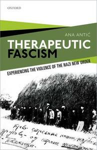 Therapeutic Fascism: Experiencing the Violence of the Nazi New Order - Ana Antic - cover