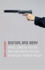 Disrupt and Deny: Spies, Special Forces, and the Secret Pursuit of British Foreign Policy - Rory Cormac - cover