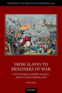 From Slaves to Prisoners of War: The Ottoman Empire, Russia, and International Law - Will Smiley - cover