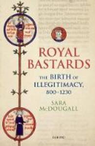 Royal Bastards: The Birth of Illegitimacy, 800-1230 - Sara McDougall - cover