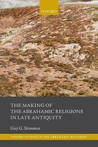 The Making of the Abrahamic Religions in Late Antiquity - Guy G. Stroumsa - cover