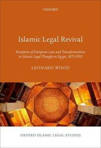 Islamic Legal Revival: Reception of European Law and Transformations in Islamic Legal Thought in Egypt, 1875-1952 - Leonard Wood - cover