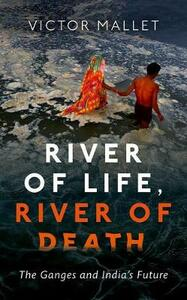 River of Life, River of Death: The Ganges and India's Future - Victor Mallet - cover