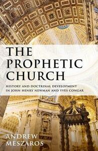 The Prophetic Church: History and Doctrinal Development in John Henry Newman and Yves Congar - Andrew Meszaros - cover