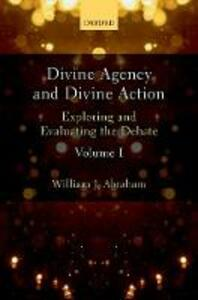 Divine Agency and Divine Action, Volume I: Exploring and Evaluating the Debate - William J. Abraham - cover
