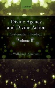 Divine Agency and Divine Action, Volume III: Systematic Theology - William J. Abraham - cover