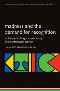 Madness and the demand for recognition: A philosophical inquiry into identity and mental health activism - Mohammed Abouelleil Rashed - cover