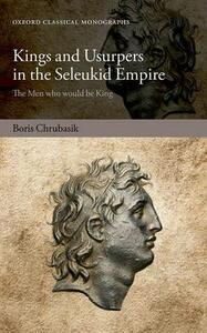 Kings and Usurpers in the Seleukid Empire: The Men who would be King - Boris Chrubasik - cover
