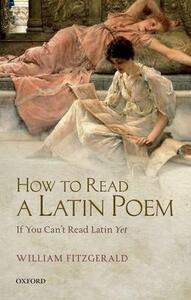 How to Read a Latin Poem: If You Can't Read Latin Yet - William Fitzgerald - cover