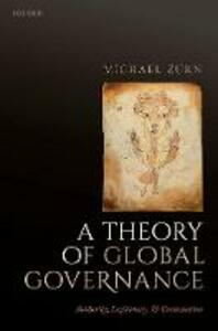A Theory of Global Governance: Authority, Legitimacy, and Contestation - Michael Zurn - cover