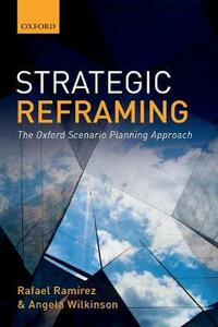 Strategic Reframing: The Oxford Scenario Planning Approach - Rafael Ramirez,Angela Wilkinson - cover