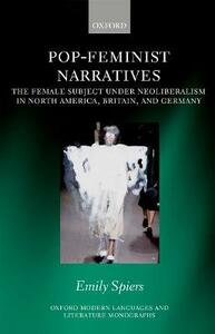 Pop-Feminist Narratives: The Female Subject under Neoliberalism in North America, Britain, and Germany - Emily Spiers - cover