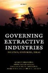 Governing Extractive Industries: Politics, Histories, Ideas - Anthony Bebbington,Abdul-Gafaru Abdulai,Denise Humphreys Bebbington - cover