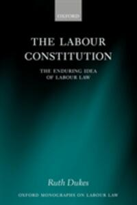 The Labour Constitution: The Enduring Idea of Labour Law - Ruth Dukes - cover