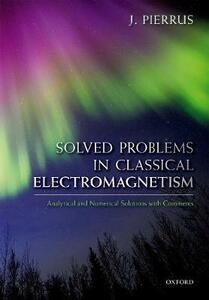 Solved Problems in Classical Electromagnetism: Analytical and Numerical Solutions with Comments - J. Pierrus - cover