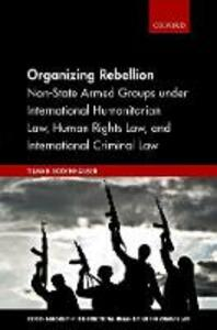 Organizing Rebellion: Non-State Armed Groups under International Humanitarian Law, Human Rights Law, and International Criminal Law - Tilman Rodenhauser - cover