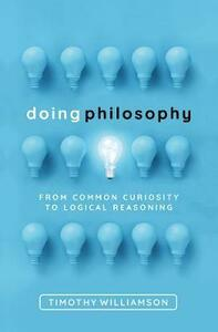 Doing Philosophy: From Common Curiosity to Logical Reasoning - Timothy Williamson - cover