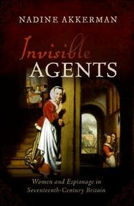Invisible Agents: Women and Espionage in Seventeenth-Century Britain - Nadine Akkerman - cover